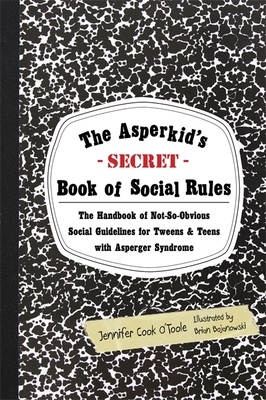 The Asperkid's Secret Book of Social Rules: The Handbook of Not-So-Obvious Social Guidelines for Tweens and Teens with Asperger Syndrome - O'Toole, Jennifer Cook