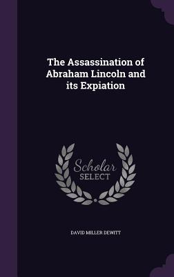 The Assassination of Abraham Lincoln and Its Expiation - DeWitt, David Miller