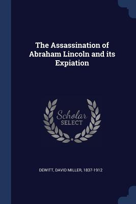 The Assassination of Abraham Lincoln and Its Expiation - DeWitt, David Miller 1837-1912 (Creator)