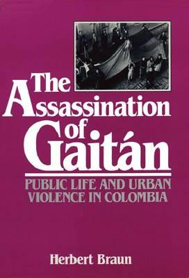 The Assassination of Gaitan: Public Life and Urban Violence in Colombia - Braun, Herbert