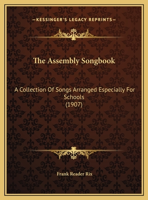 The Assembly Songbook: A Collection of Songs Arranged Especially for Schools (1907) - Rix, Frank Reader (Editor)