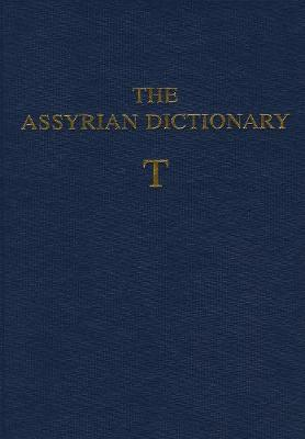 The Assyrian Dictionary of the Oriental Institute of the University of Chicago: Volume 18: T - Biggs, Robert D (Editor), and Brinkman, John A (Editor), and Civil, Miguel (Editor)