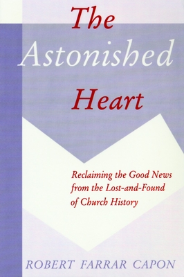 The Astonished Heart: Reclaiming the Good News from the Lost-And-Found of Church History - Capon, Robert Farrar