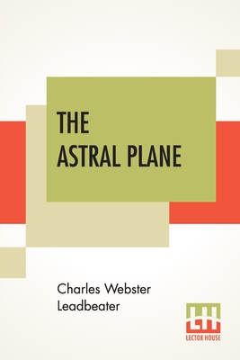 The Astral Plane: Its Scenery, Inhabitants And Phenomena - Leadbeater, Charles Webster