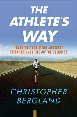The Athlete's Way: Training Your Mind and Body to Experience the Joy of Exercise - Bergland, Christopher