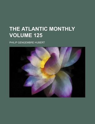 The Atlantic Monthly Volume 125 - Hubert, Philip Gengembre, Jr.