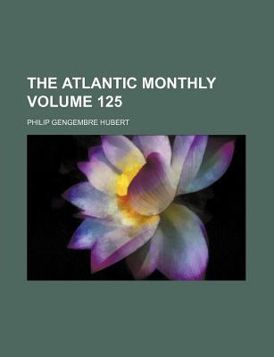 The Atlantic Monthly Volume 125 - Hubert, Philip Gengembre, Jr.