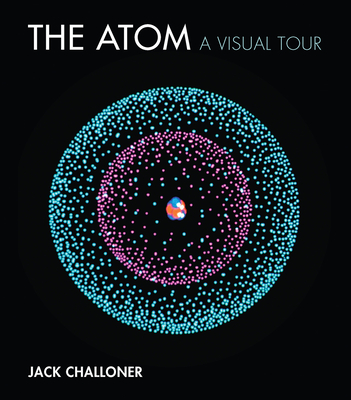 The Atom: A Visual Tour - Challoner, Jack