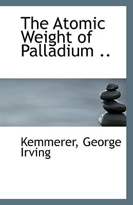 The Atomic Weight of Palladium .. - Irving, Kemmerer George