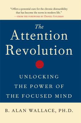The Attention Revolution: Unlocking the Power of the Focused Mind - Wallace, B Alan, President, PhD, and Goleman, Daniel, Prof. (Foreword by)