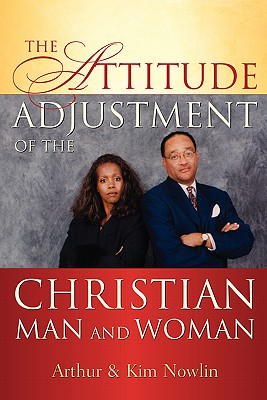 The Attitude Adjustment of the Christian Man and Woman - Nowlin, Arthur