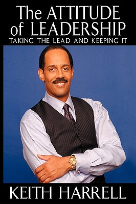The Attitude of Leadership: Taking the Lead and Keeping It - Harrell, Keith