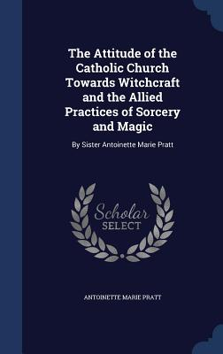 The Attitude of the Catholic Church Towards Witchcraft and the Allied Practices of Sorcery and Magic: By Sister Antoinette Marie Pratt - Pratt, Antoinette Marie
