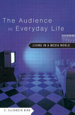 The Audience in Everyday Life: Living in a Media World - Bird, S Elizabeth