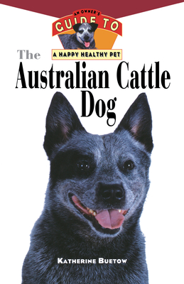 The Australian Cattle Dog: An Owner's Guide to a Happy Healthy Pet - Buetow, Katherine