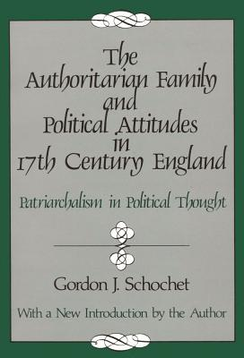 The Authoritarian Family and Political Attitudes in 17th Century England: Patriarchialism in Political Thought - Schochet, Gordon J