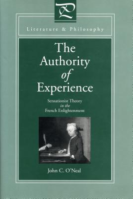 The Authority of Experience: Sensationist Theory in the French Enlightenment - O'Neal, John C.
