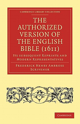 The Authorized Version of the English Bible (1611): Its Subsequent Reprints and Modern Representatives - Scrivener, Frederick Henry Ambrose
