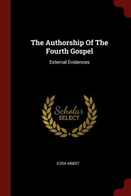 The Authorship of the Fourth Gospel: External Evidences - Abbot, Ezra