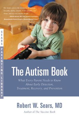 The Autism Book: What Every Parent Needs to Know about Early Detection, Treatment, Recovery, and Prevention - Sears, Robert W