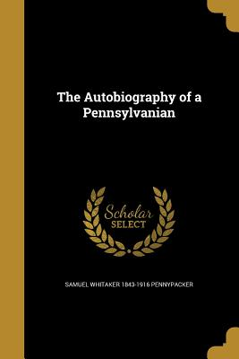 The Autobiography of a Pennsylvanian - Pennypacker, Samuel Whitaker 1843-1916