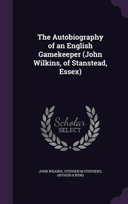 The Autobiography of an English Gamekeeper (John Wilkins, of Stanstead, Essex) - Wilkins, John, and Stephens, Stephen M, and Byng, Arthur H