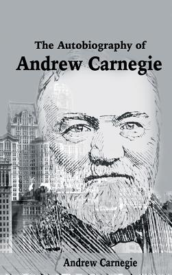 The Autobiography of Andrew Carnegie - Carnegie, Andrew