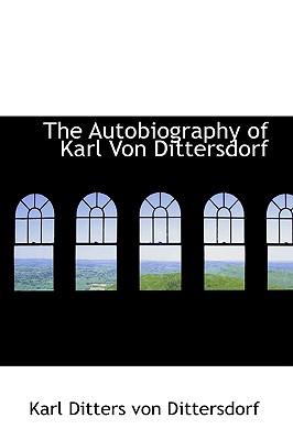 The Autobiography of Karl Von Dittersdorf - Ditters Von Dittersdorf, Karl