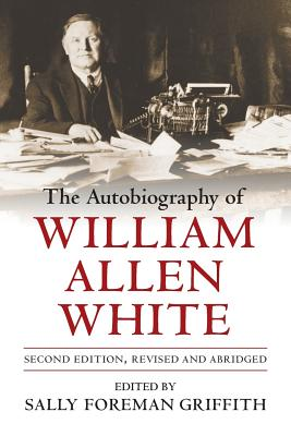 The Autobiography of William Allen White - White, William Allen, and Griffith, Sally Foreman