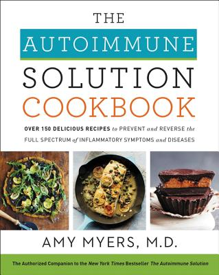 The Autoimmune Solution Cookbook: Over 150 Delicious Recipes to Prevent and Reverse the Full Spectrum of Inflammatory Symptoms and Diseases - Myers, Amy