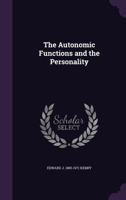 The Autonomic Functions and the Personality - Kempf, Edward J 1885-1971