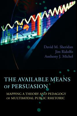The Available Means of Persuasion: Mapping a Theory and Pedagogy of Multimodal Public Rhetoric - Sheridan, David M, and Ridolfo, Jim, and Michel, Anthony J