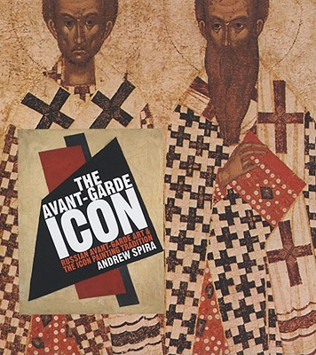 The Avant-Garde Icon: Russian Avant-Garde Art and the Icon Painting Tradition - Spira, Andrew