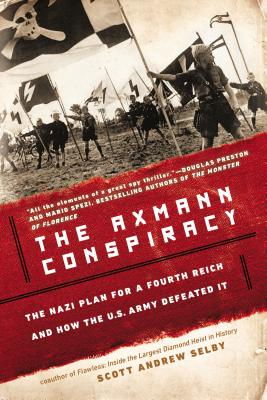 The Axmann Conspiracy: A Nazi Plan for a Fourth Reich and How the U.S. Army Defeated It - Selby, Scott Andrew