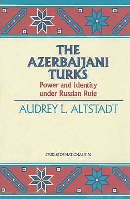 The Azerbaijani Turks: Power and Identity Under Russian Rule - Altstadt, Audrey L