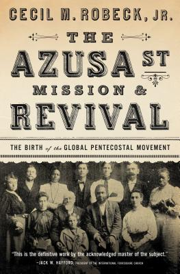 The Azusa Street Mission and Revival: The Birth of the Global Pentecostal Movement - Robeck, Cecil M, Jr.