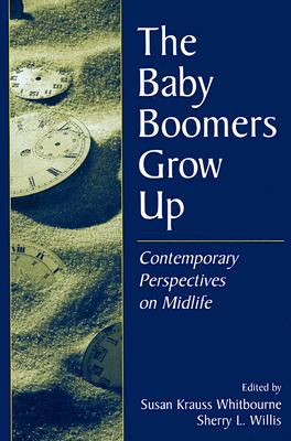 The Baby Boomers Grow Up: Contemporary Perspectives on Midlife - Whitbourne, Susan Krauss, PhD (Editor), and Willis, Sherry L, Ph.D. (Editor)