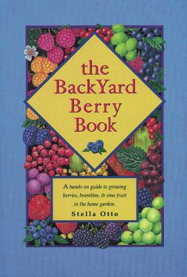 The Backyard Berry Book: A Hands-On Guide to Growing Berries, Brambles, and Vine Fruit in the Home Garden - Otto, Stella