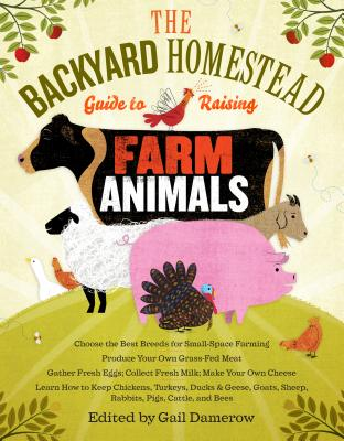 The Backyard Homestead Guide to Raising Farm Animals: Choose the Best Breeds for Small-Space Farming, Produce Your Own Grass-Fed Meat, Gather Fresh Eggs, Collect Fresh Milk, Make Your Own Cheese, Keep Chickens, Turkeys, Ducks, Rabbits, Goats, Sheep... - Damerow, Gail (Editor)