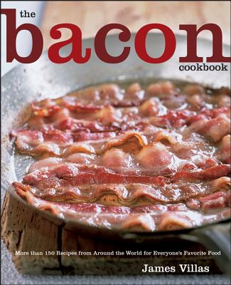 The Bacon Cookbook: More Than 150 Recipes from Around the World for Everyone's Favorite Food - Villas, James, and Grablewski, Andrea (Photographer)
