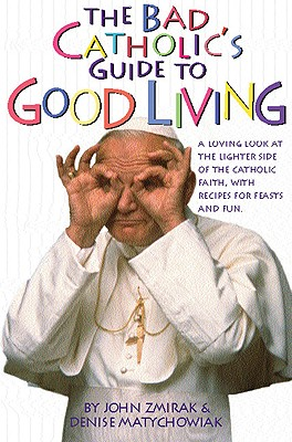 The Bad Catholic's Guide to Good Living: A Loving Look at the Lighter Side of Catholic Faith, with Recipes for Feast and Fun - Zmirak, John, Dr., and Matychowiak, Denise