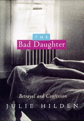 The Bad Daughter: Betrayal and Confession - Hilden, Julie
