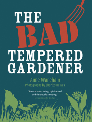 The Bad Tempered Gardener - Wareham, Anne, and Hawes, Charles (Photographer)