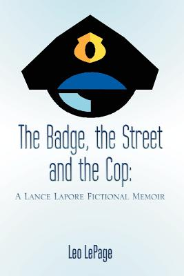 The Badge, the Street and the Cop: A Lance Lapore Fictional Memoir - Lepage, Leo