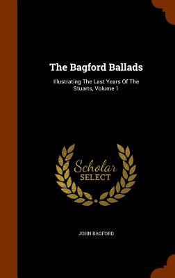 The Bagford Ballads: Illustrating the Last Years of the Stuarts, Volume 1 - Bagford, John