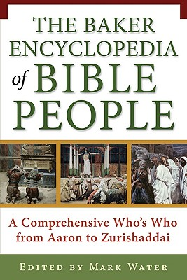 The Baker Encyclopedia of Bible People: A Comprehensive Whobs Who from Aaron to Zurishaddai - Water, Mark (Editor)