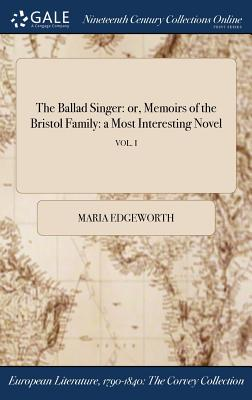 The Ballad Singer: Or, Memoirs of the Bristol Family: A Most Interesting Novel; Vol. I - Edgeworth, Maria