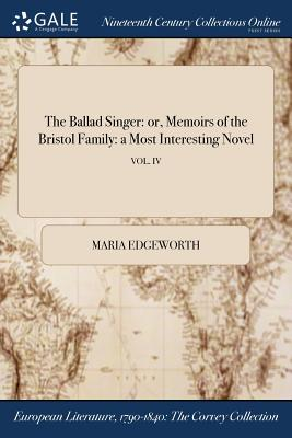 The Ballad Singer: Or, Memoirs of the Bristol Family: A Most Interesting Novel; Vol. IV - Edgeworth, Maria