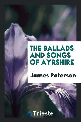 The Ballads and Songs of Ayrshire - Paterson, James