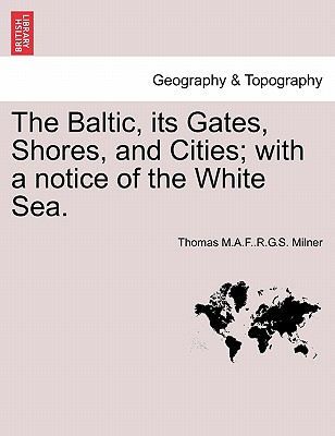 The Baltic, Its Gates, Shores, and Cities; With a Notice of the White Sea. - Milner, Thomas M a F R G S
